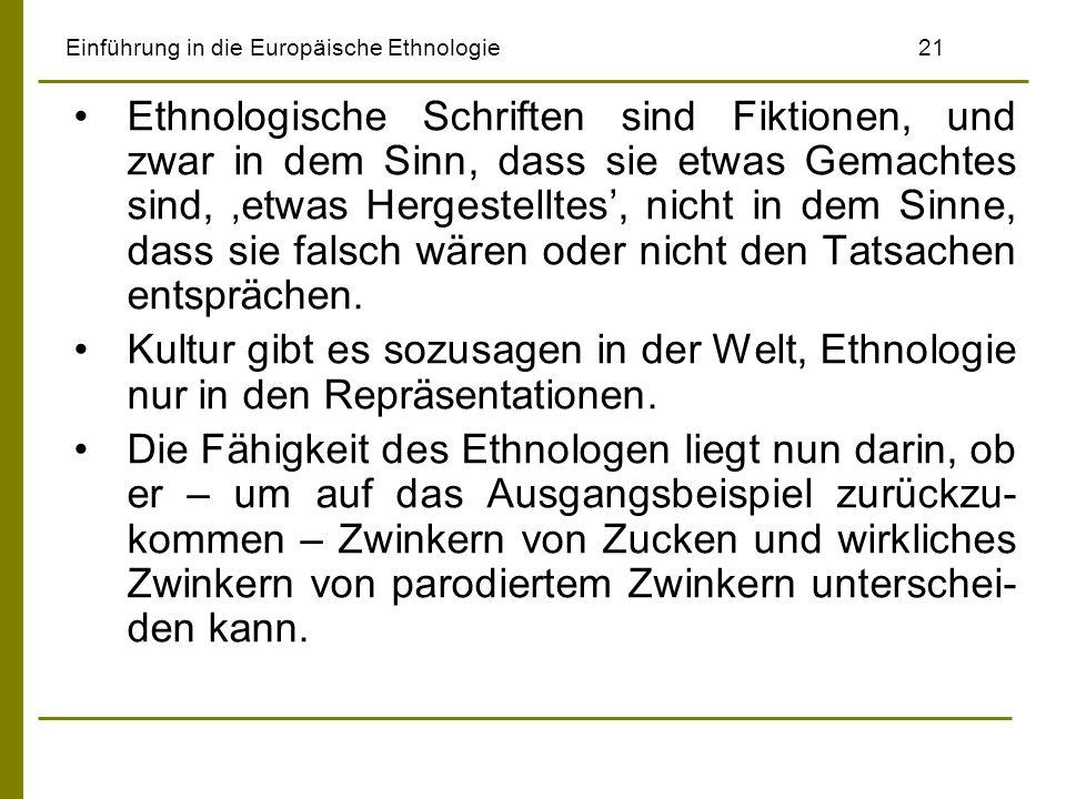 Einführung in die Europäische Ethnologie21 Ethnologische Schriften sind Fiktionen, und zwar in dem Sinn, dass sie etwas Gemachtes sind, etwas Hergestelltes, nicht in dem Sinne, dass sie falsch wären oder nicht den Tatsachen entsprächen.