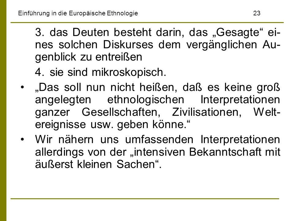 Einführung in die Europäische Ethnologie23 3.das Deuten besteht darin, das Gesagte ei- nes solchen Diskurses dem vergänglichen Au- genblick zu entreißen 4.sie sind mikroskopisch.