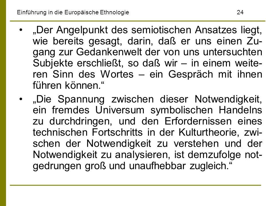 Einführung in die Europäische Ethnologie24 Der Angelpunkt des semiotischen Ansatzes liegt, wie bereits gesagt, darin, daß er uns einen Zu- gang zur Gedankenwelt der von uns untersuchten Subjekte erschließt, so daß wir – in einem weite- ren Sinn des Wortes – ein Gespräch mit ihnen führen können.