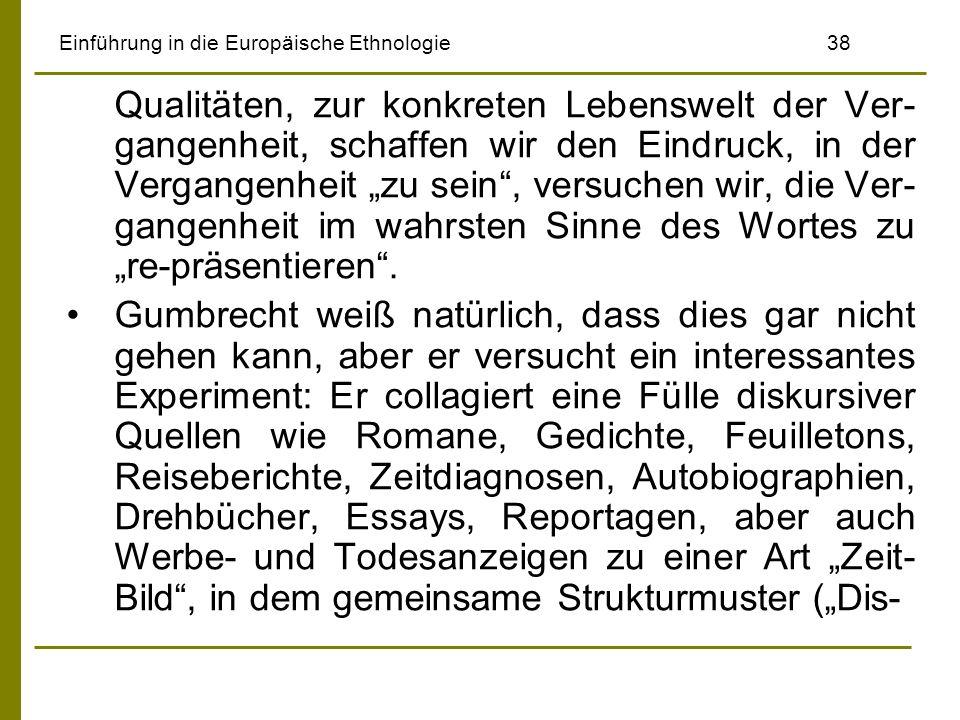 Einführung in die Europäische Ethnologie38 Qualitäten, zur konkreten Lebenswelt der Ver- gangenheit, schaffen wir den Eindruck, in der Vergangenheit zu sein, versuchen wir, die Ver- gangenheit im wahrsten Sinne des Wortes zu re-präsentieren.