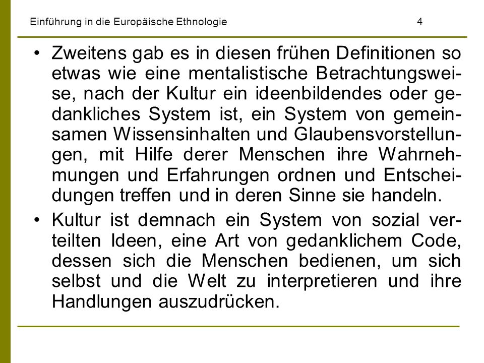 Einführung in die Europäische Ethnologie4 Zweitens gab es in diesen frühen Definitionen so etwas wie eine mentalistische Betrachtungswei- se, nach der Kultur ein ideenbildendes oder ge- dankliches System ist, ein System von gemein- samen Wissensinhalten und Glaubensvorstellun- gen, mit Hilfe derer Menschen ihre Wahrneh- mungen und Erfahrungen ordnen und Entschei- dungen treffen und in deren Sinne sie handeln.