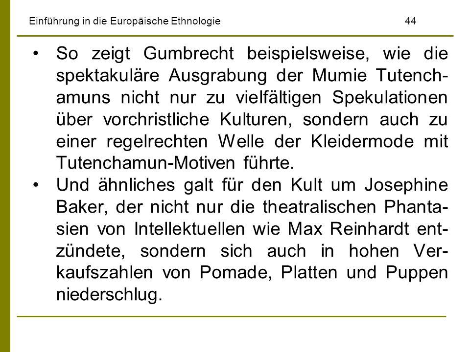 Einführung in die Europäische Ethnologie44 So zeigt Gumbrecht beispielsweise, wie die spektakuläre Ausgrabung der Mumie Tutench- amuns nicht nur zu vielfältigen Spekulationen über vorchristliche Kulturen, sondern auch zu einer regelrechten Welle der Kleidermode mit Tutenchamun-Motiven führte.