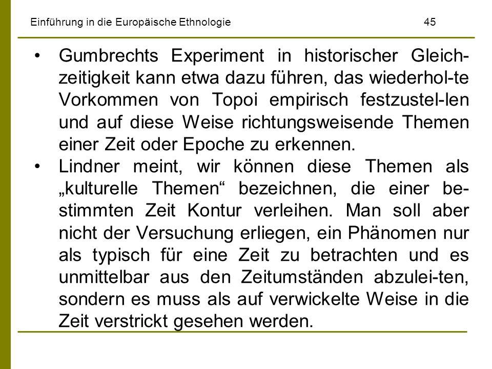 Einführung in die Europäische Ethnologie45 Gumbrechts Experiment in historischer Gleich- zeitigkeit kann etwa dazu führen, das wiederhol-te Vorkommen von Topoi empirisch festzustel-len und auf diese Weise richtungsweisende Themen einer Zeit oder Epoche zu erkennen.