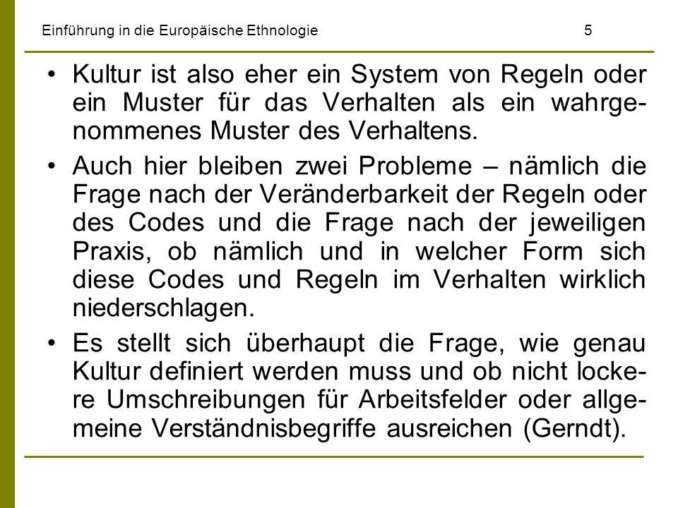 Einführung in die Europäische Ethnologie5 Kultur ist also eher ein System von Regeln oder ein Muster für das Verhalten als ein wahrge- nommenes Muster des Verhaltens.