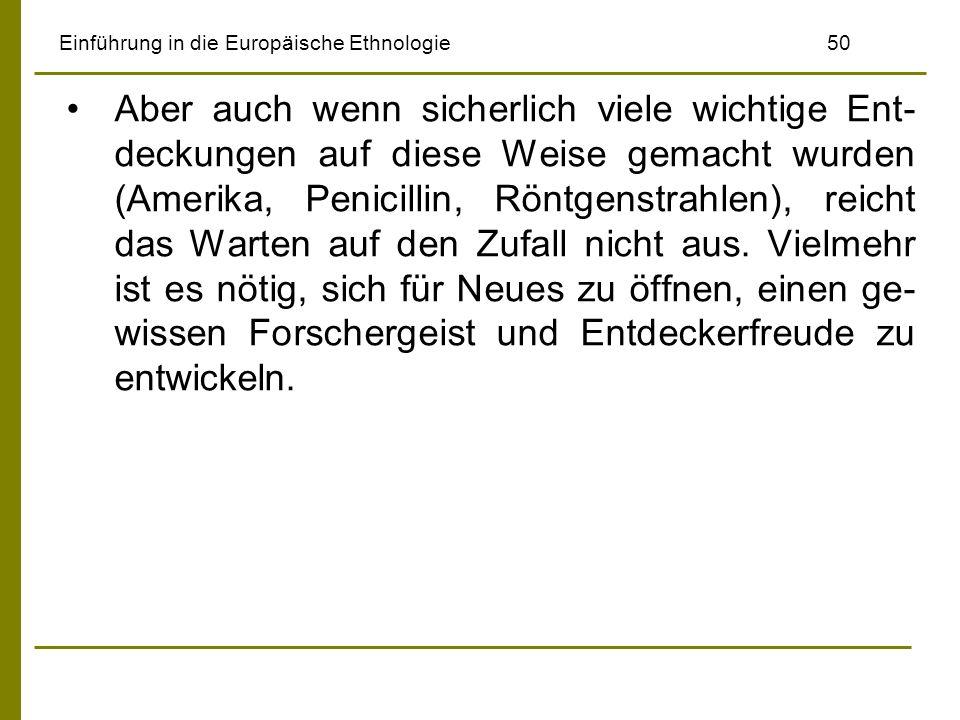 Einführung in die Europäische Ethnologie50 Aber auch wenn sicherlich viele wichtige Ent- deckungen auf diese Weise gemacht wurden (Amerika, Penicillin, Röntgenstrahlen), reicht das Warten auf den Zufall nicht aus.