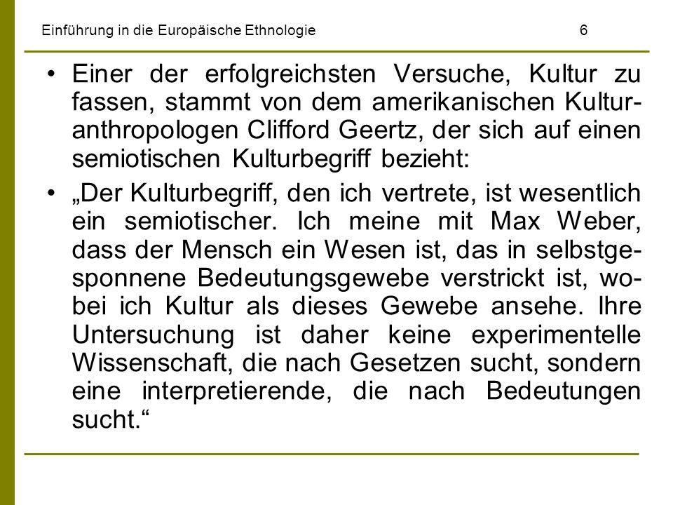 Einführung in die Europäische Ethnologie6 Einer der erfolgreichsten Versuche, Kultur zu fassen, stammt von dem amerikanischen Kultur- anthropologen Clifford Geertz, der sich auf einen semiotischen Kulturbegriff bezieht: Der Kulturbegriff, den ich vertrete, ist wesentlich ein semiotischer.