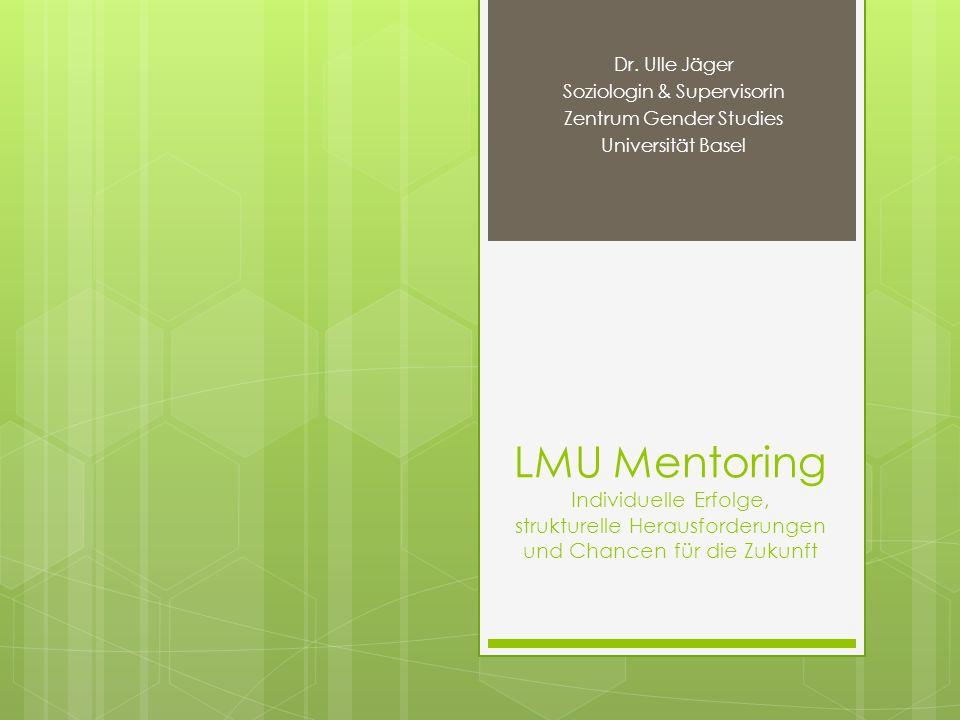LMU Mentoring Individuelle Erfolge, strukturelle Herausforderungen und Chancen für die Zukunft Dr. Ulle Jäger Soziologin & Supervisorin Zentrum Gender