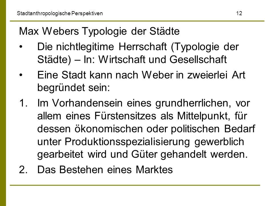 Stadtanthropologische Perspektiven 12 Max Webers Typologie der Städte Die nichtlegitime Herrschaft (Typologie der Städte) – In: Wirtschaft und Gesells