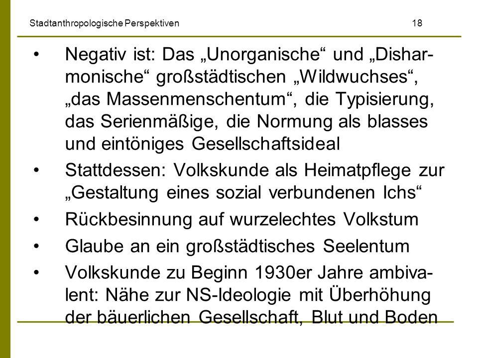 Stadtanthropologische Perspektiven 18 Negativ ist: Das Unorganische und Dishar- monische großstädtischen Wildwuchses, das Massenmenschentum, die Typis
