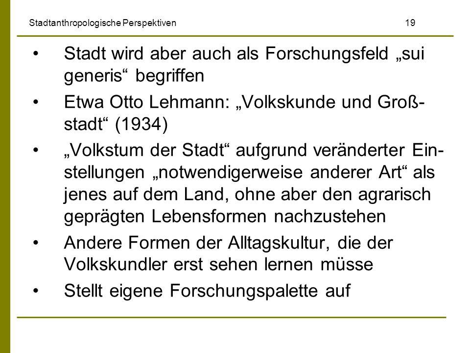 Stadtanthropologische Perspektiven 19 Stadt wird aber auch als Forschungsfeld sui generis begriffen Etwa Otto Lehmann: Volkskunde und Groß- stadt (193