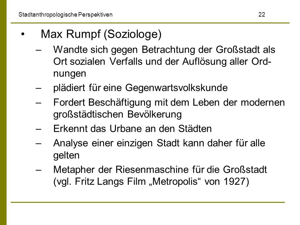 Stadtanthropologische Perspektiven 22 Max Rumpf (Soziologe) –Wandte sich gegen Betrachtung der Großstadt als Ort sozialen Verfalls und der Auflösung a