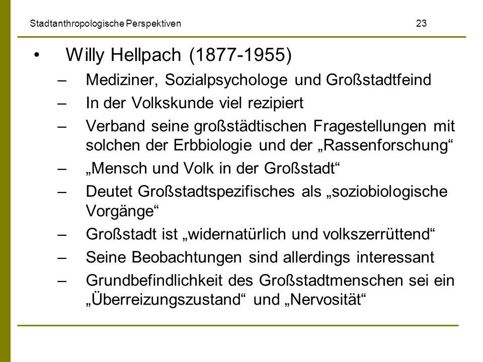 Stadtanthropologische Perspektiven 23 Willy Hellpach (1877-1955) –Mediziner, Sozialpsychologe und Großstadtfeind –In der Volkskunde viel rezipiert –Ve