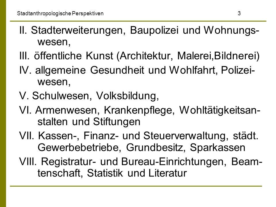 Stadtanthropologische Perspektiven 3 II. Stadterweiterungen, Baupolizei und Wohnungs- wesen, III. öffentliche Kunst (Architektur, Malerei,Bildnerei) I