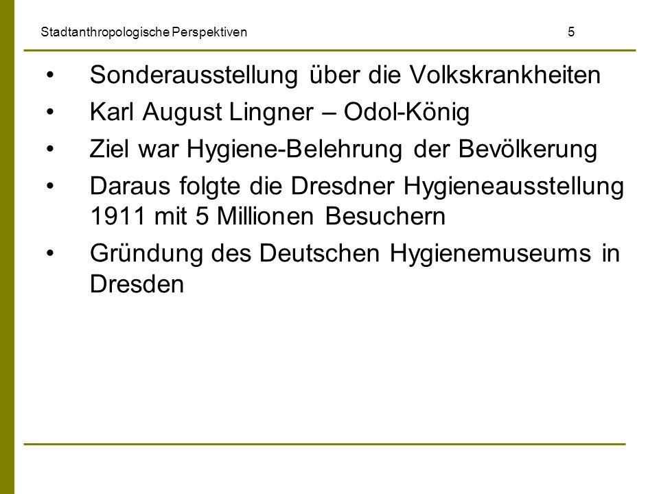 Stadtanthropologische Perspektiven 5 Sonderausstellung über die Volkskrankheiten Karl August Lingner – Odol-König Ziel war Hygiene-Belehrung der Bevöl