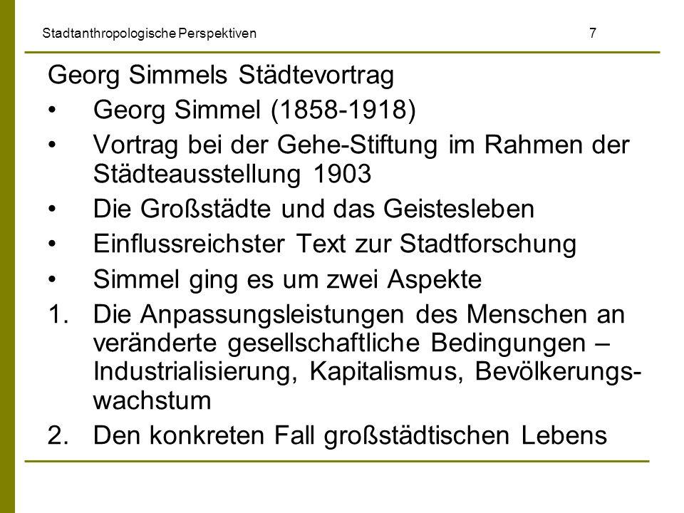 Stadtanthropologische Perspektiven 7 Georg Simmels Städtevortrag Georg Simmel (1858-1918) Vortrag bei der Gehe-Stiftung im Rahmen der Städteausstellun