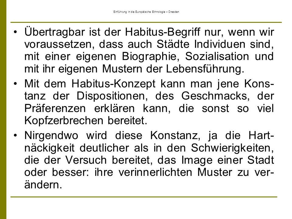 Einführung in die Europäische Ethnologie – Dresden Übertragbar ist der Habitus-Begriff nur, wenn wir voraussetzen, dass auch Städte Individuen sind, m