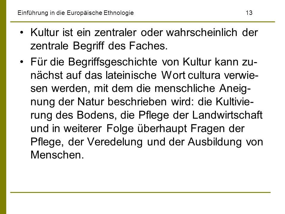 Einführung in die Europäische Ethnologie 13 Kultur ist ein zentraler oder wahrscheinlich der zentrale Begriff des Faches. Für die Begriffsgeschichte v
