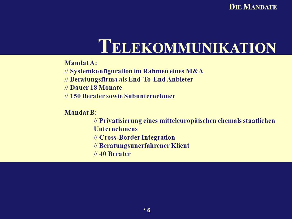 T ELEKOMMUNIKATION Mandat A: // Systemkonfiguration im Rahmen eines M&A // Beratungsfirma als End-To-End Anbieter // Dauer 18 Monate // 150 Berater sowie Subunternehmer Mandat B: // Privatisierung eines mitteleuropäischen ehemals staatlichen Unternehmens // Cross-Border Integration // Beratungsunerfahrener Klient // 40 Berater D IE M ANDATE 6