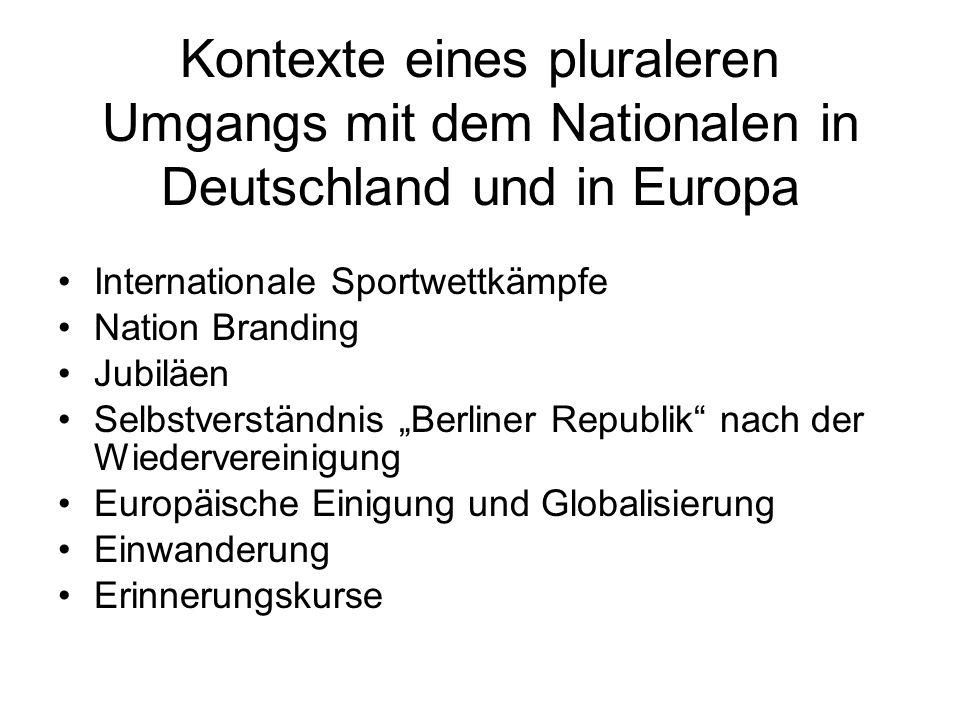 Kontexte eines pluraleren Umgangs mit dem Nationalen in Deutschland und in Europa Internationale Sportwettkämpfe Nation Branding Jubiläen Selbstverständnis Berliner Republik nach der Wiedervereinigung Europäische Einigung und Globalisierung Einwanderung Erinnerungskurse