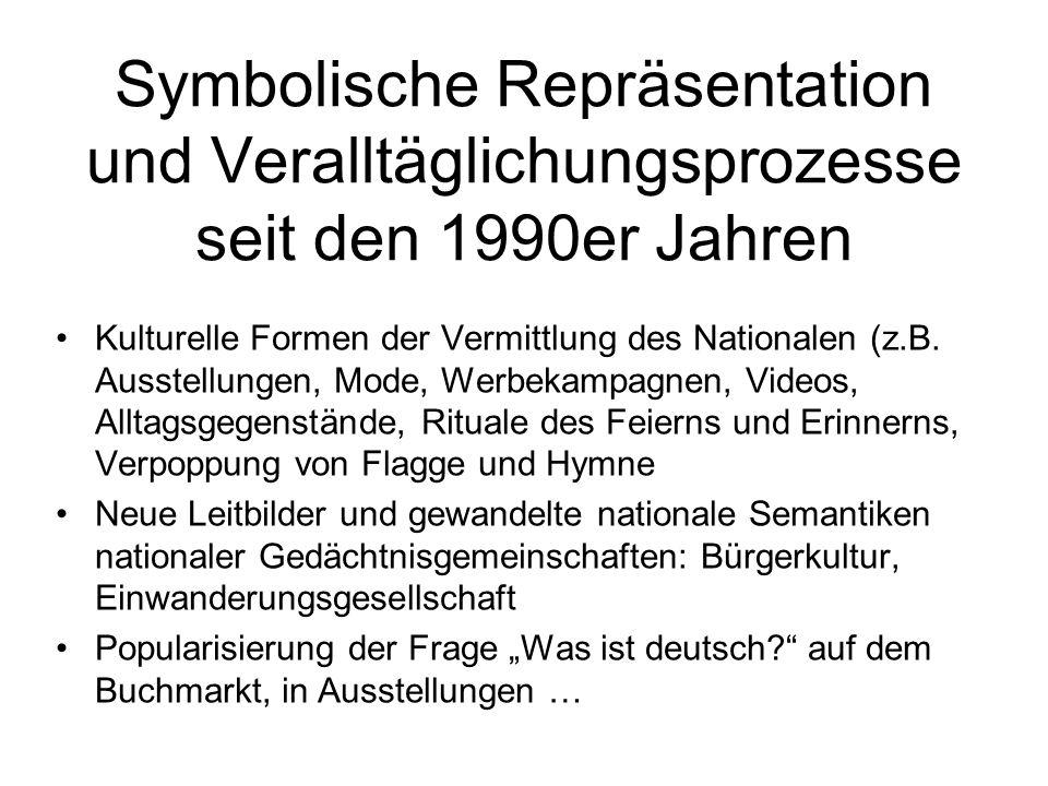 Symbolische Repräsentation und Veralltäglichungsprozesse seit den 1990er Jahren Kulturelle Formen der Vermittlung des Nationalen (z.B.