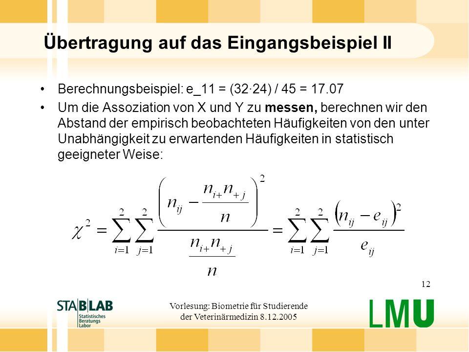 Vorlesung: Biometrie für Studierende der Veterinärmedizin 8.12.2005 12 Übertragung auf das Eingangsbeispiel II Berechnungsbeispiel: e_11 = (32·24) / 45 = 17.07 Um die Assoziation von X und Y zu messen, berechnen wir den Abstand der empirisch beobachteten Häufigkeiten von den unter Unabhängigkeit zu erwartenden Häufigkeiten in statistisch geeigneter Weise: