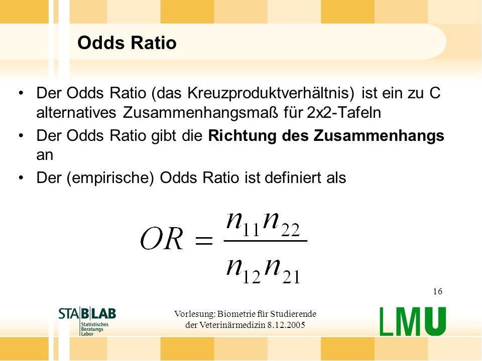 Vorlesung: Biometrie für Studierende der Veterinärmedizin 8.12.2005 16 Odds Ratio Der Odds Ratio (das Kreuzproduktverhältnis) ist ein zu C alternatives Zusammenhangsmaß für 2x2-Tafeln Der Odds Ratio gibt die Richtung des Zusammenhangs an Der (empirische) Odds Ratio ist definiert als