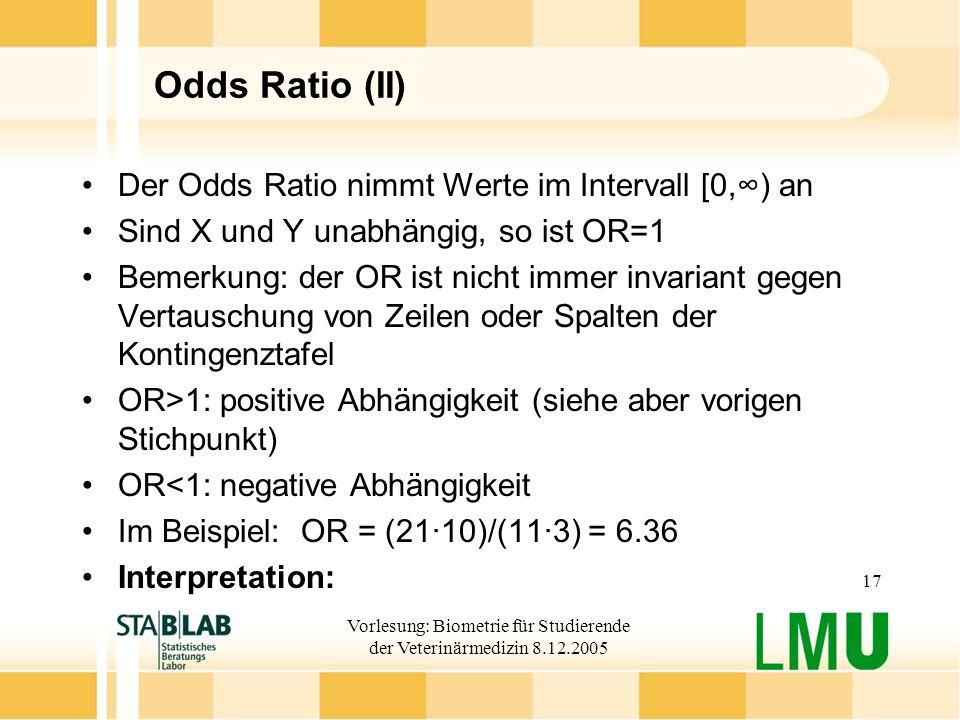 Vorlesung: Biometrie für Studierende der Veterinärmedizin 8.12.2005 17 Odds Ratio (II) Der Odds Ratio nimmt Werte im Intervall [0,) an Sind X und Y unabhängig, so ist OR=1 Bemerkung: der OR ist nicht immer invariant gegen Vertauschung von Zeilen oder Spalten der Kontingenztafel OR>1: positive Abhängigkeit (siehe aber vorigen Stichpunkt) OR<1: negative Abhängigkeit Im Beispiel: OR = (21·10)/(11·3) = 6.36 Interpretation: