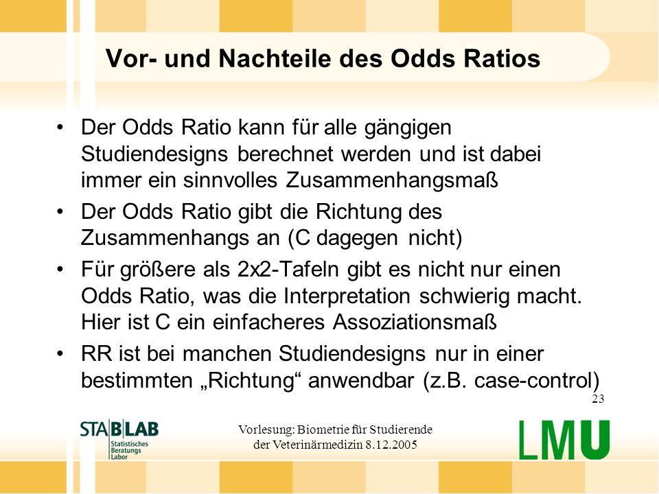 Vorlesung: Biometrie für Studierende der Veterinärmedizin 8.12.2005 23 Vor- und Nachteile des Odds Ratios Der Odds Ratio kann für alle gängigen Studie