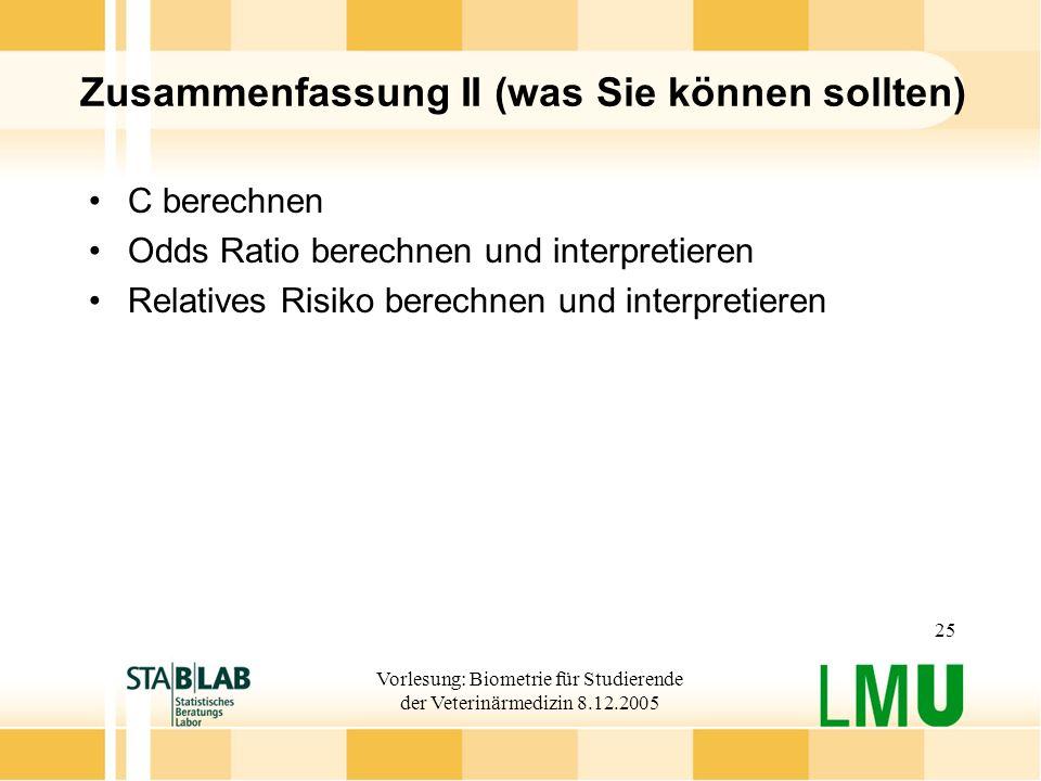 Vorlesung: Biometrie für Studierende der Veterinärmedizin 8.12.2005 25 Zusammenfassung II (was Sie können sollten) C berechnen Odds Ratio berechnen und interpretieren Relatives Risiko berechnen und interpretieren