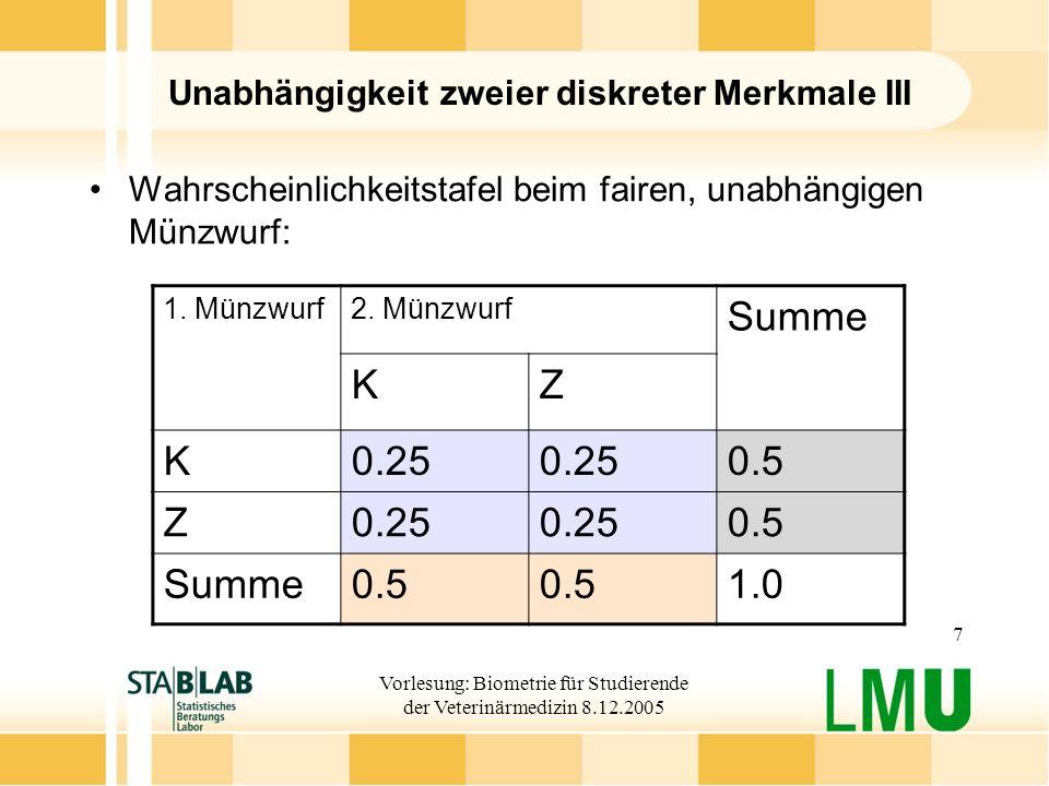 Vorlesung: Biometrie für Studierende der Veterinärmedizin 8.12.2005 7 Unabhängigkeit zweier diskreter Merkmale III Wahrscheinlichkeitstafel beim fairen, unabhängigen Münzwurf: 1.