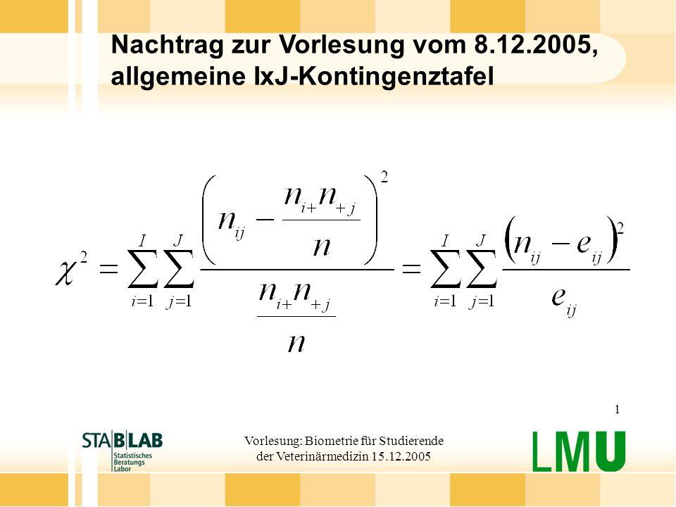 Vorlesung: Biometrie für Studierende der Veterinärmedizin 15.12.2005 1 Nachtrag zur Vorlesung vom 8.12.2005, allgemeine IxJ-Kontingenztafel