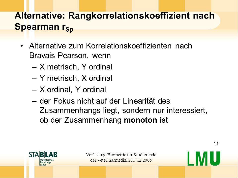 Vorlesung: Biometrie für Studierende der Veterinärmedizin 15.12.2005 14 Alternative: Rangkorrelationskoeffizient nach Spearman r Sp Alternative zum Ko