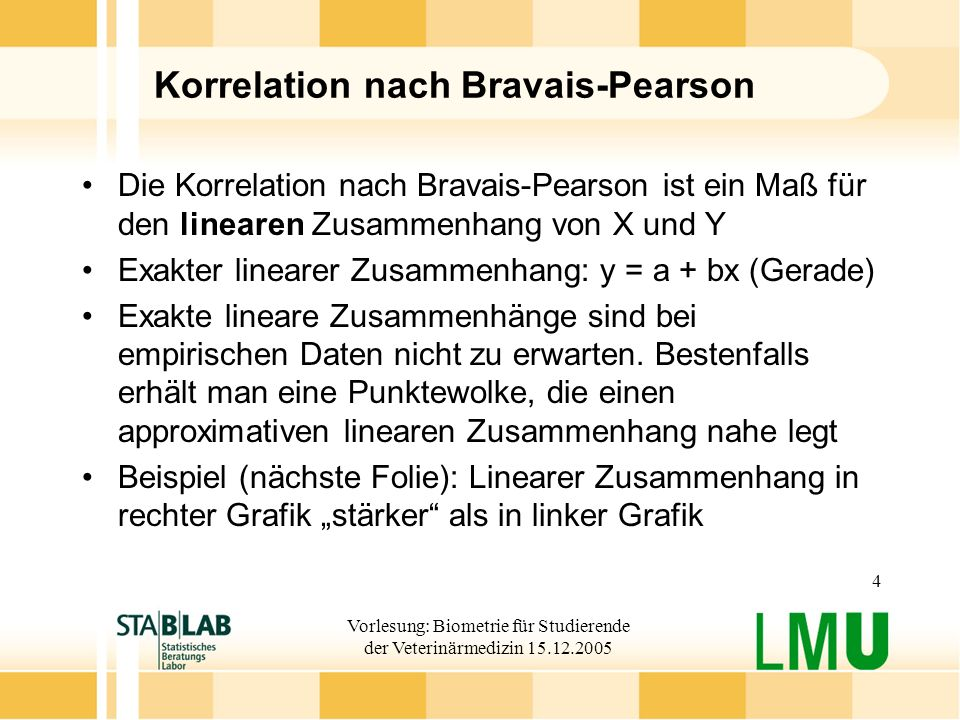 Vorlesung: Biometrie für Studierende der Veterinärmedizin 15.12.2005 4 Korrelation nach Bravais-Pearson Die Korrelation nach Bravais-Pearson ist ein Maß für den linearen Zusammenhang von X und Y Exakter linearer Zusammenhang: y = a + bx (Gerade) Exakte lineare Zusammenhänge sind bei empirischen Daten nicht zu erwarten.