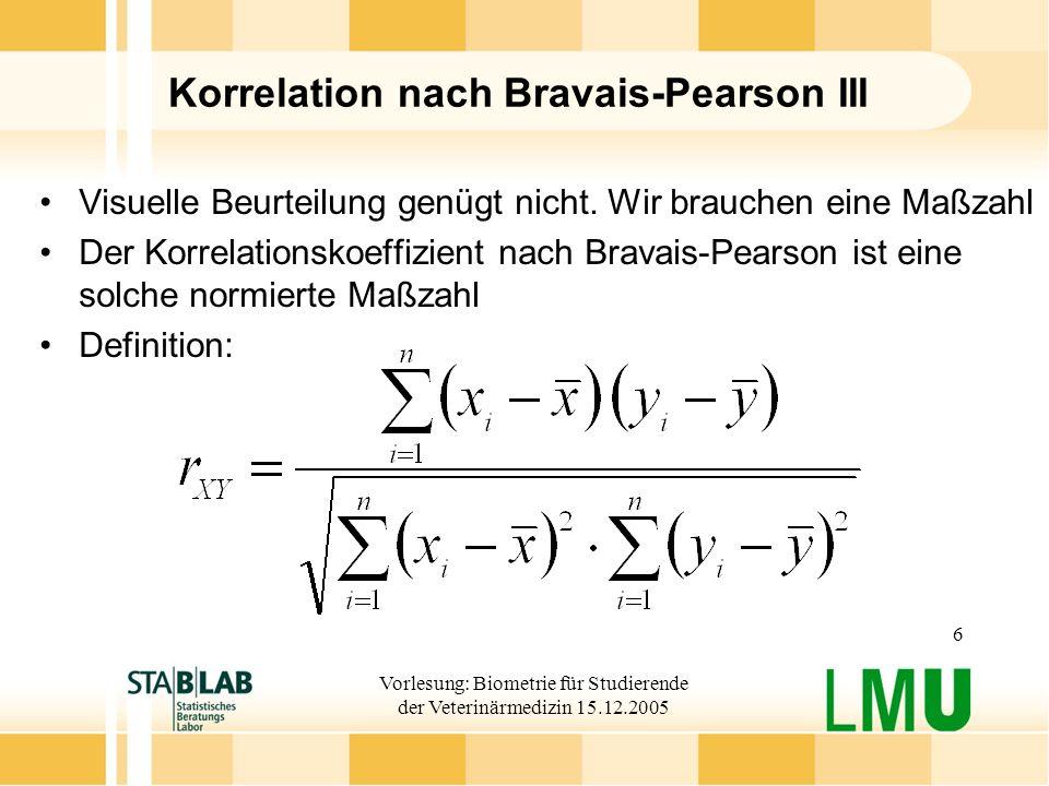 Vorlesung: Biometrie für Studierende der Veterinärmedizin 15.12.2005 7 Korrelation nach Bravais-Pearson IV Der Korrelationskoeffizient nimmt Werte im Bereich -1 r XY +1 an.