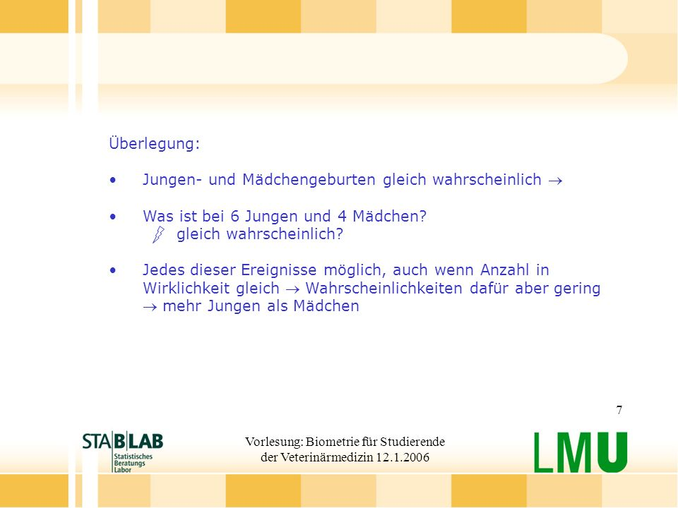 Vorlesung: Biometrie für Studierende der Veterinärmedizin 12.1.2006 7 Überlegung: Jungen- und Mädchengeburten gleich wahrscheinlich Was ist bei 6 Jungen und 4 Mädchen.