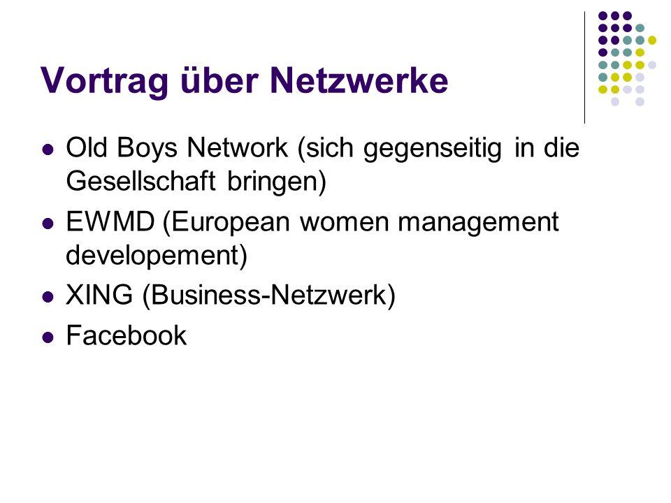 Vortrag über Netzwerke Old Boys Network (sich gegenseitig in die Gesellschaft bringen) EWMD (European women management developement) XING (Business-Netzwerk) Facebook