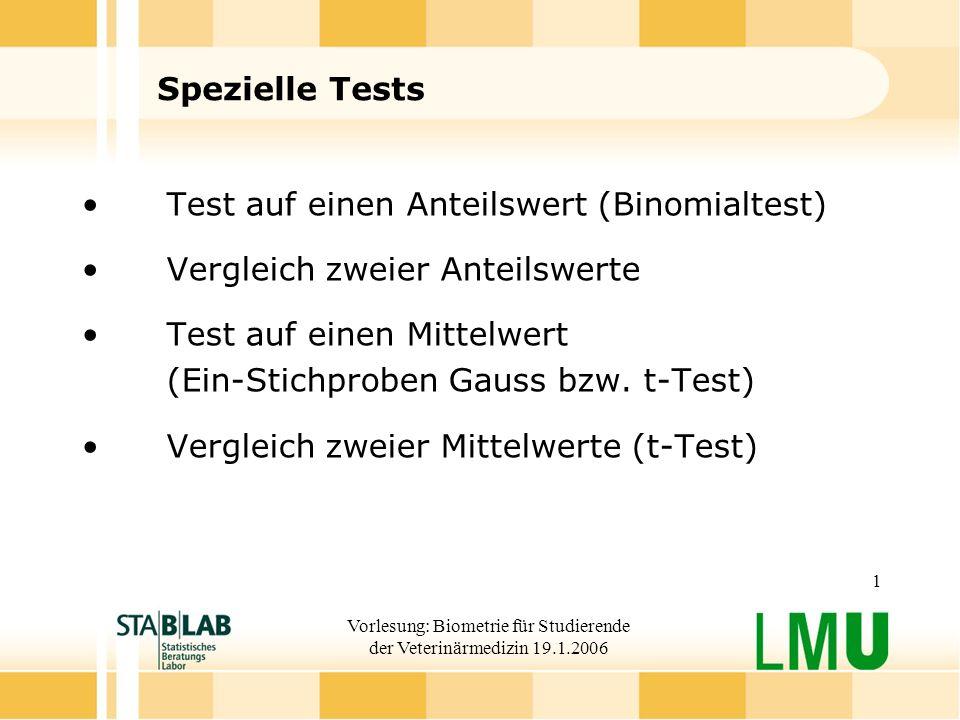 Vorlesung: Biometrie für Studierende der Veterinärmedizin 19.1.2006 1 Spezielle Tests Test auf einen Anteilswert (Binomialtest) Vergleich zweier Anteilswerte Test auf einen Mittelwert (Ein-Stichproben Gauss bzw.