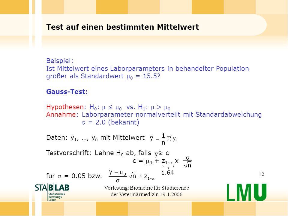 Vorlesung: Biometrie für Studierende der Veterinärmedizin 19.1.2006 12 Test auf einen bestimmten Mittelwert Beispiel: Ist Mittelwert eines Laborparameters in behandelter Population größer als Standardwert 0 = 15.5.