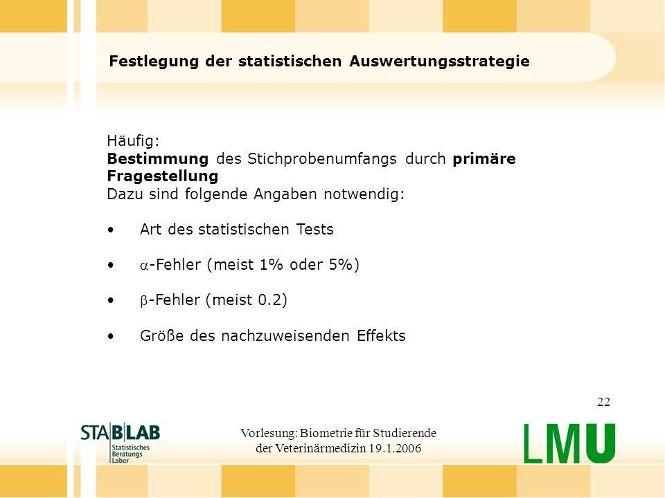 Vorlesung: Biometrie für Studierende der Veterinärmedizin 19.1.2006 22 Festlegung der statistischen Auswertungsstrategie Häufig: Bestimmung des Stichp