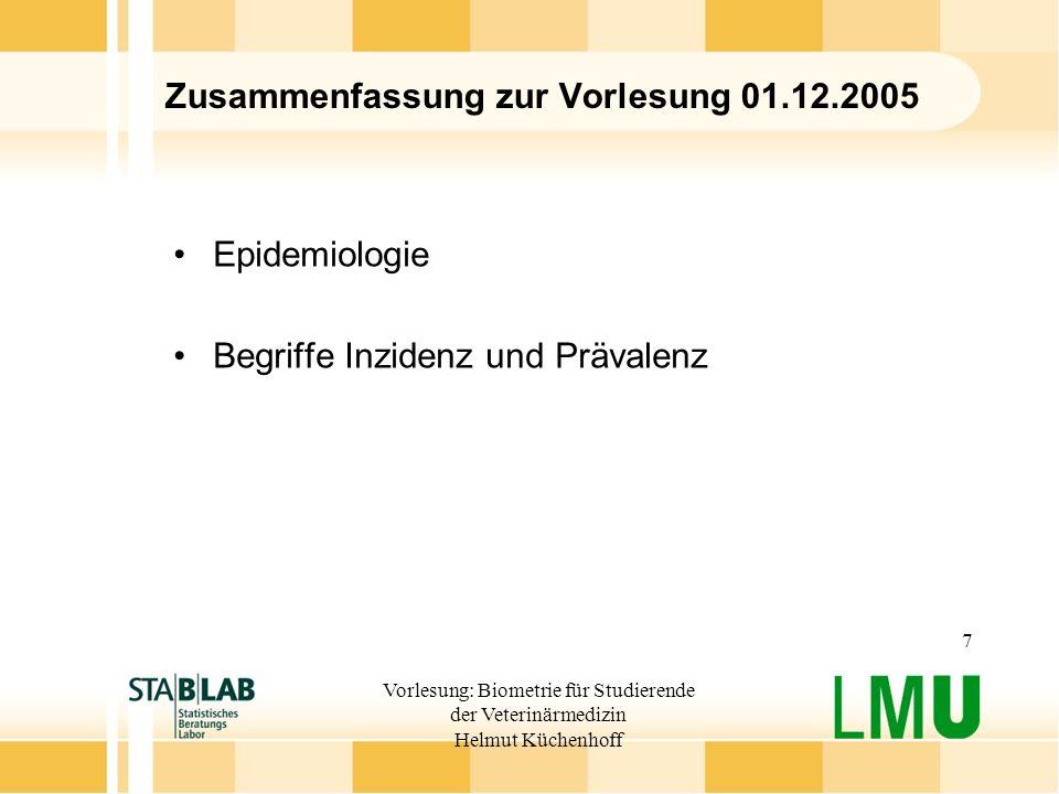 Vorlesung: Biometrie für Studierende der Veterinärmedizin Helmut Küchenhoff 7 Zusammenfassung zur Vorlesung 01.12.2005 Epidemiologie Begriffe Inzidenz