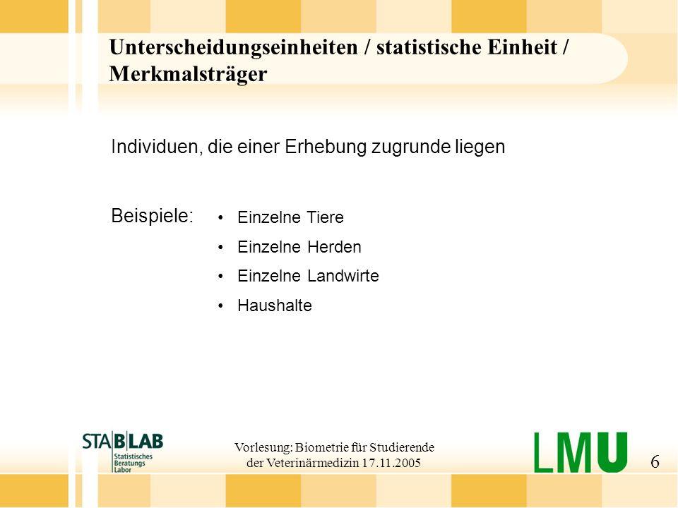Vorlesung: Biometrie für Studierende der Veterinärmedizin 17.11.2005 7 Merkmale (Variablen) Eigenschaften Untersuchungseinheiten z.B.
