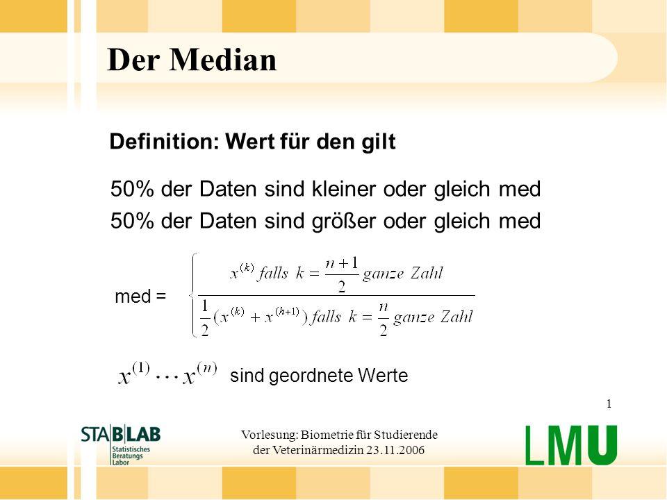 Vorlesung: Biometrie für Studierende der Veterinärmedizin 23.11.2006 1 Der Median 50% der Daten sind kleiner oder gleich med 50% der Daten sind größer