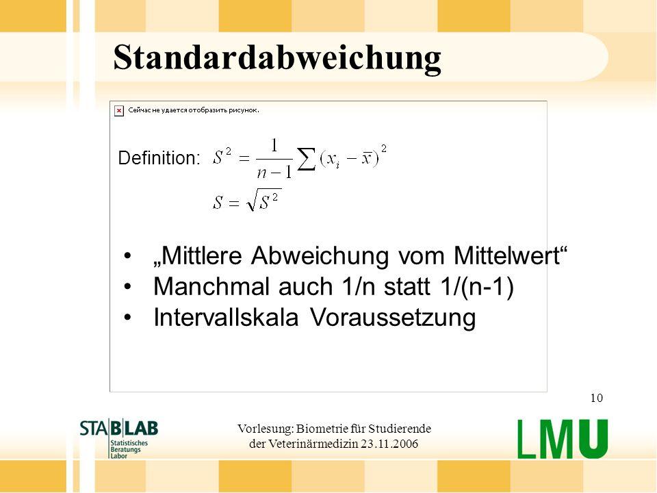 Vorlesung: Biometrie für Studierende der Veterinärmedizin 23.11.2006 10 Standardabweichung Definition: Mittlere Abweichung vom Mittelwert Manchmal auc