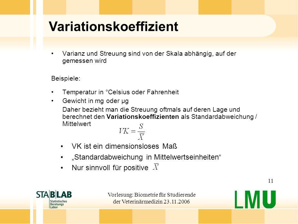 Vorlesung: Biometrie für Studierende der Veterinärmedizin 23.11.2006 11 Variationskoeffizient Varianz und Streuung sind von der Skala abhängig, auf de