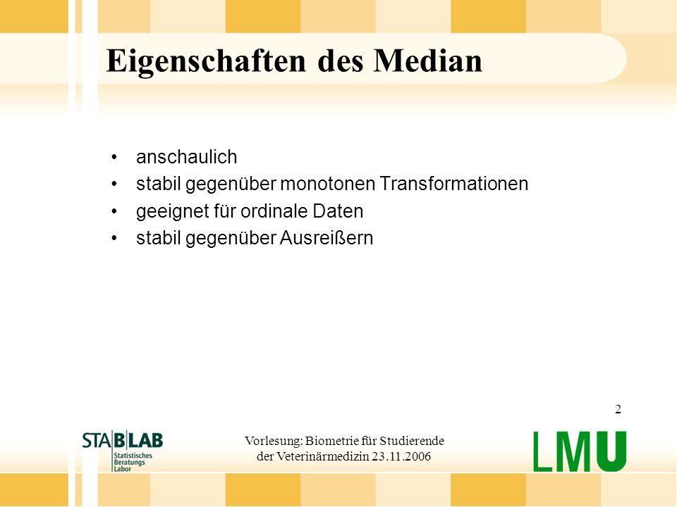 Vorlesung: Biometrie für Studierende der Veterinärmedizin 23.11.2006 2 Eigenschaften des Median anschaulich stabil gegenüber monotonen Transformatione