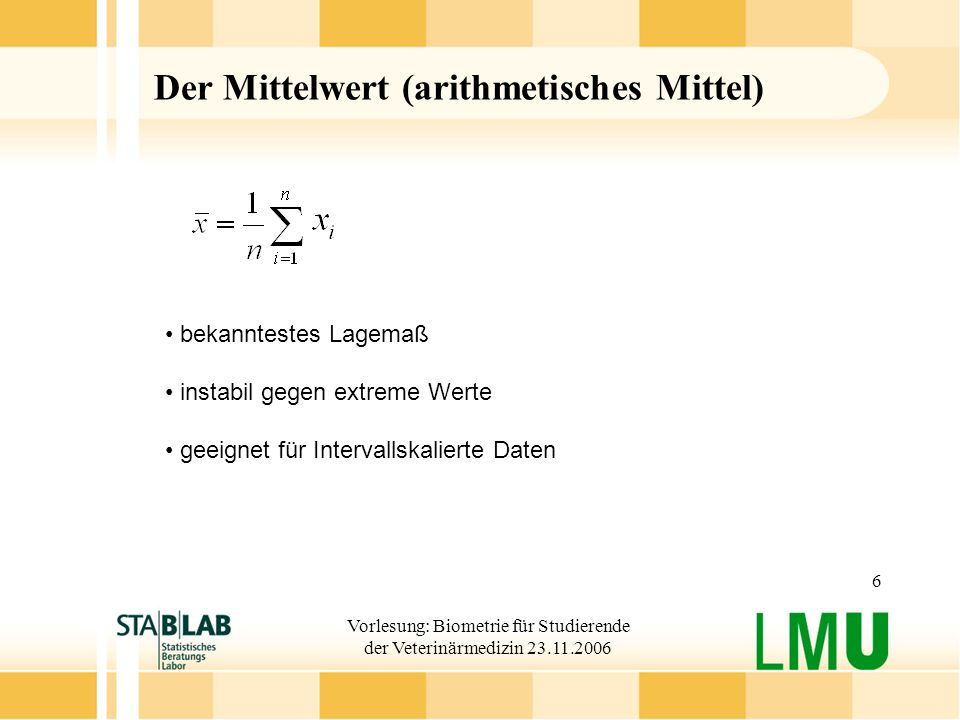 Vorlesung: Biometrie für Studierende der Veterinärmedizin 23.11.2006 6 Der Mittelwert (arithmetisches Mittel) bekanntestes Lagemaß instabil gegen extr