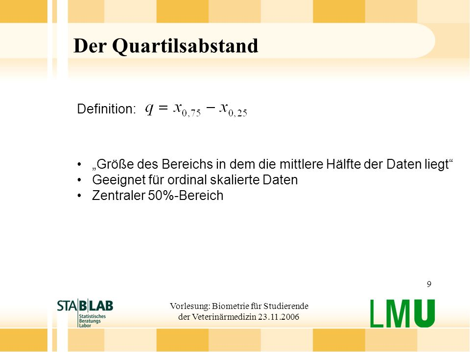 Vorlesung: Biometrie für Studierende der Veterinärmedizin 23.11.2006 9 Der Quartilsabstand Definition: Größe des Bereichs in dem die mittlere Hälfte d