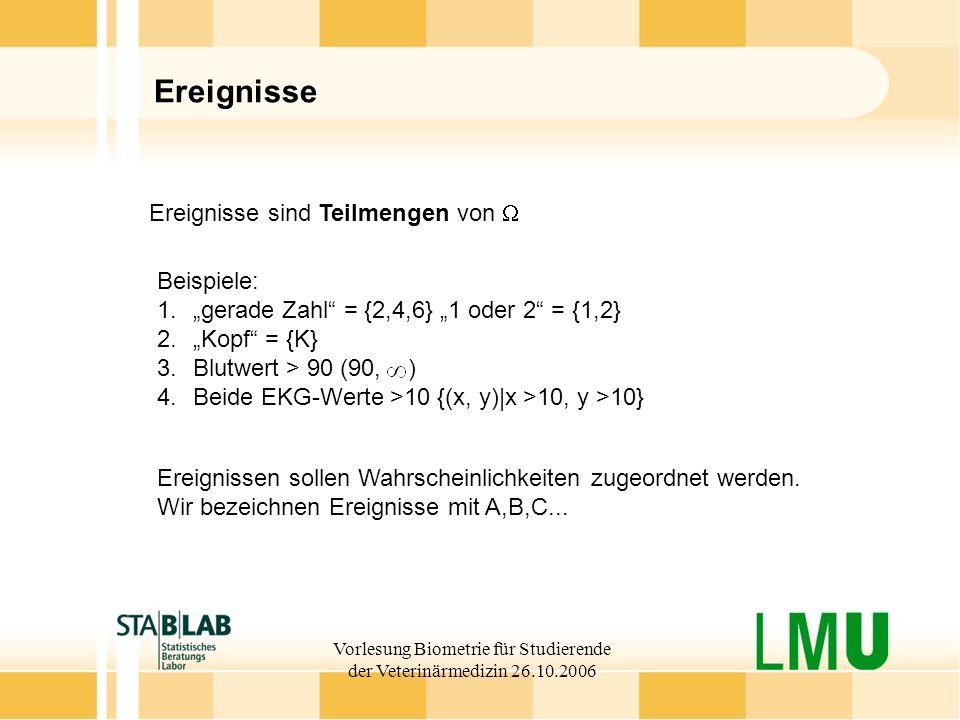 Vorlesung Biometrie für Studierende der Veterinärmedizin 26.10.2006 Ereignisse Ereignisse sind Teilmengen von Beispiele: 1.gerade Zahl = {2,4,6} 1 ode