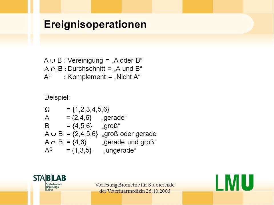 Vorlesung Biometrie für Studierende der Veterinärmedizin 26.10.2006 Ereignisoperationen A B : Vereinigung = A oder B B Durchschnitt = A und B A C ompl
