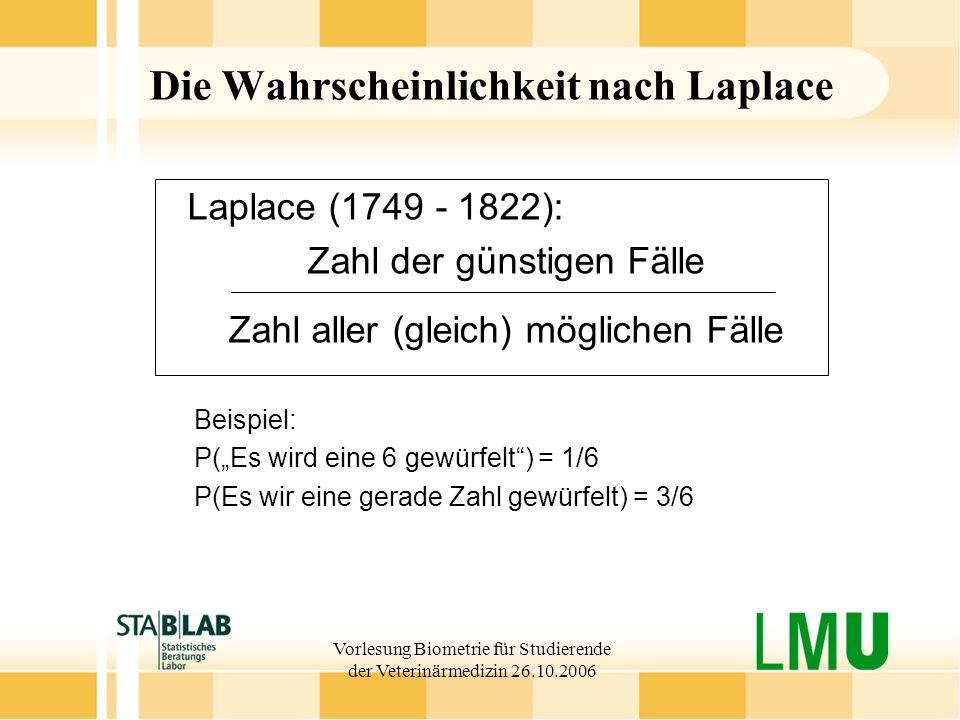 Vorlesung Biometrie für Studierende der Veterinärmedizin 26.10.2006 Die Wahrscheinlichkeit nach Laplace Laplace (1749 - 1822): Zahl der günstigen Fäll